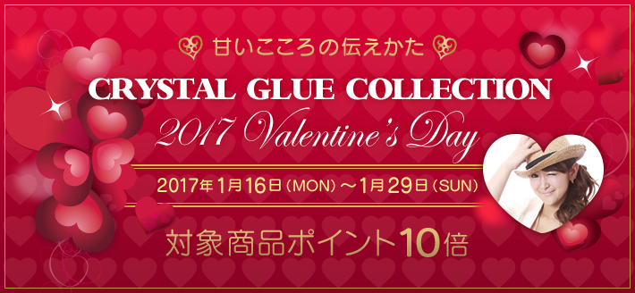 Crystal Glue Collection -2017 Valentine's Day- 対象商品ポイント10倍キャンペーン