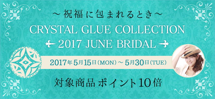 Crystal Glue Collection -2017 June Bridal- 対象商品ポイント10倍キャンペーン