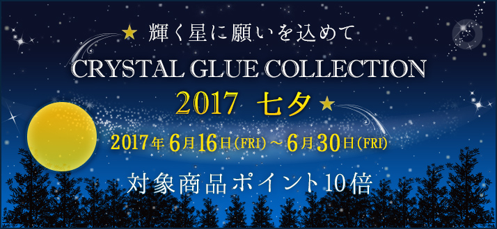 Crystal Glue Collection -2017 七夕- 対象商品ポイント10倍キャンペーン